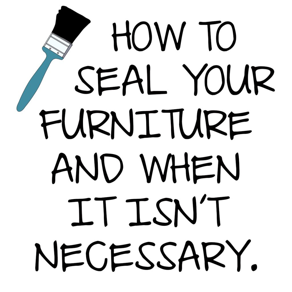 how to seal your furniture and when it isn't necessary