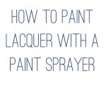 How to paint Lacquer with a Paint Sprayer {Tips and Tricks}